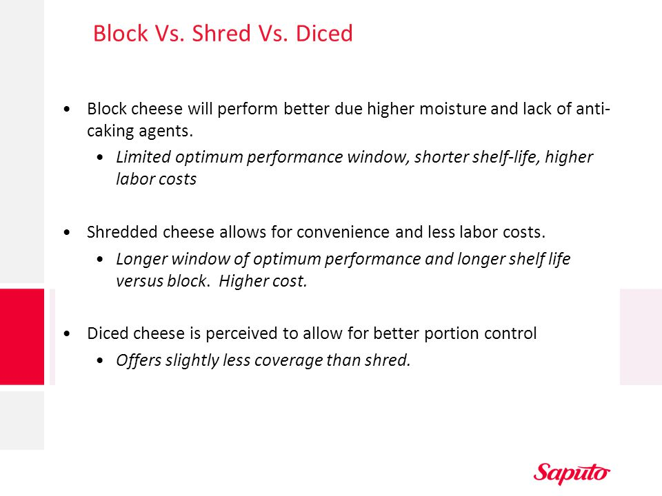 Block Vs. Shred Vs. Diced Block cheese will perform better due higher moisture and lack of anti-caking agents.
