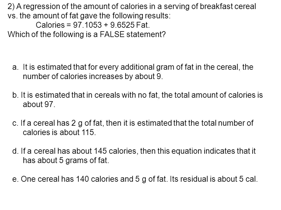 2) A regression of the amount of calories in a serving of breakfast cereal vs. the amount of fat gave the following results: