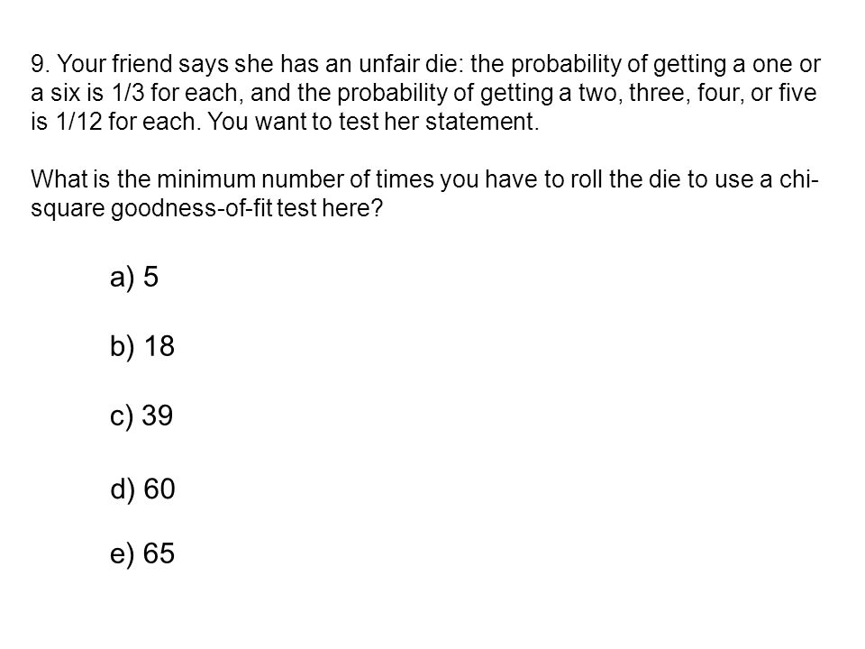 9. Your friend says she has an unfair die: the probability of getting a one or a six is 1/3 for each, and the probability of getting a two, three, four, or five is 1/12 for each. You want to test her statement.