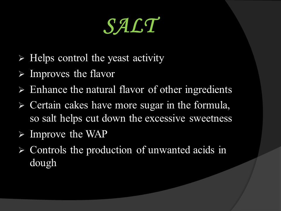 SALT Helps control the yeast activity Improves the flavor
