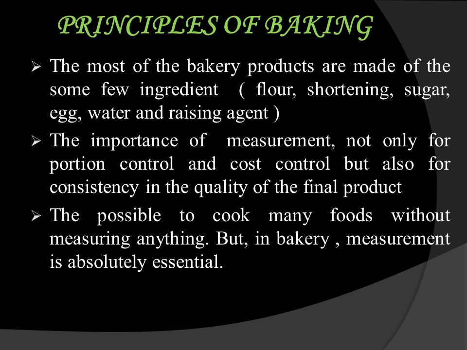 PRINCIPLES OF BAKING The most of the bakery products are made of the some few ingredient ( flour, shortening, sugar, egg, water and raising agent )