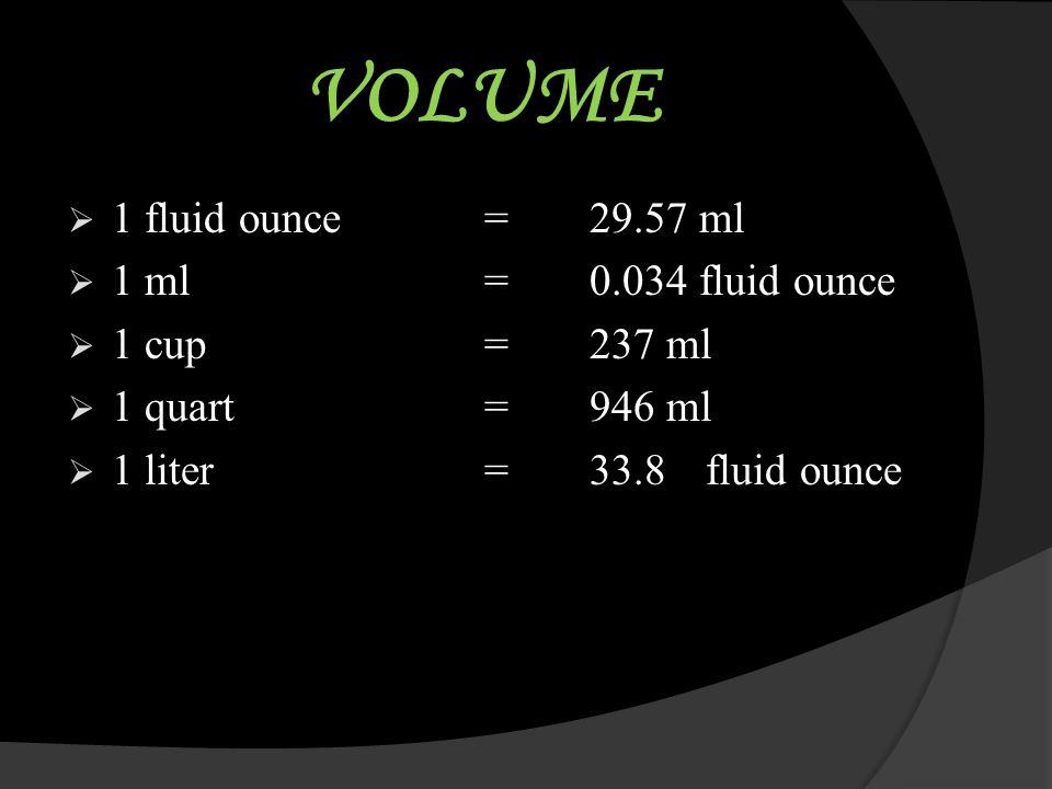 VOLUME 1 fluid ounce = 29.57 ml 1 ml = 0.034 fluid ounce