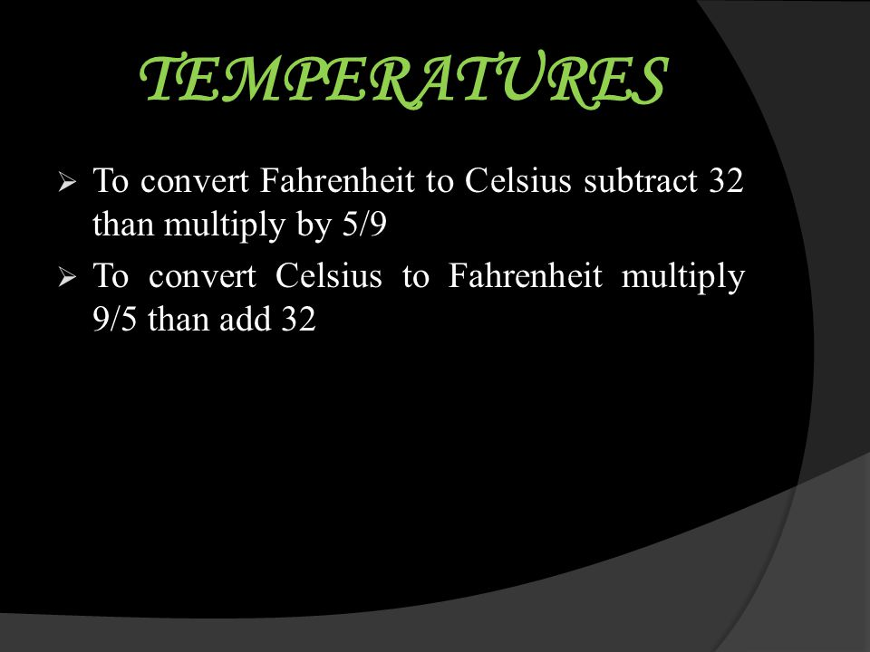 TEMPERATURES To convert Fahrenheit to Celsius subtract 32 than multiply by 5/9.