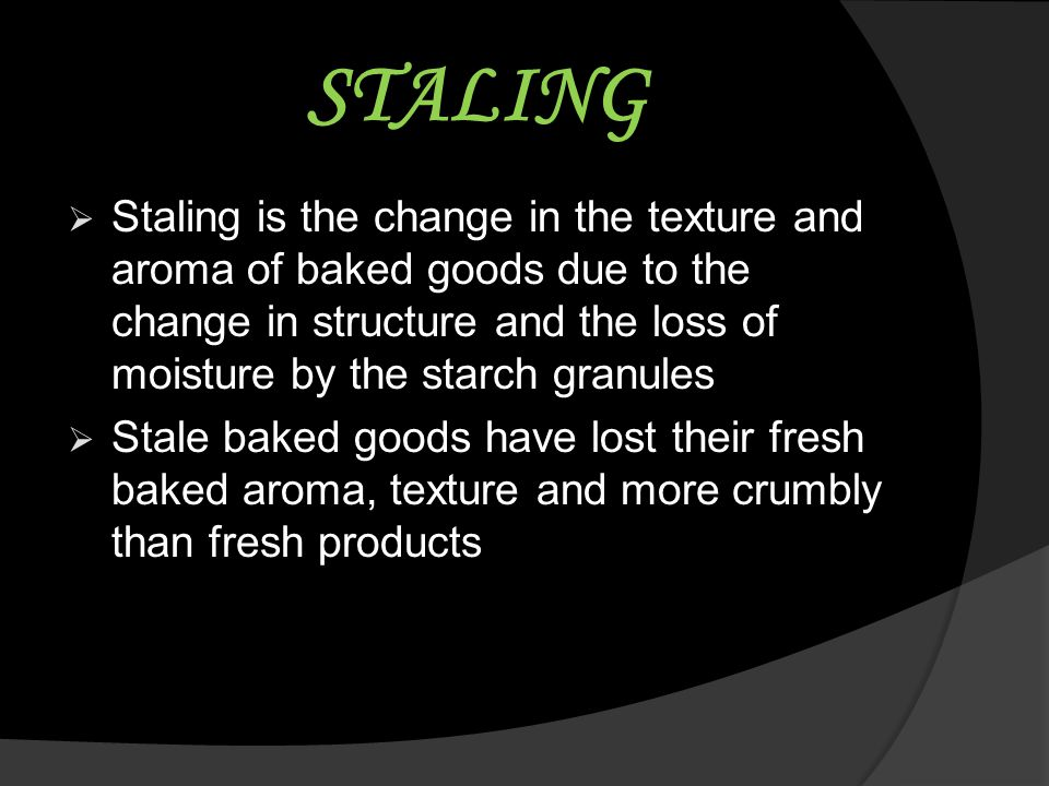 STALING Staling is the change in the texture and aroma of baked goods due to the change in structure and the loss of moisture by the starch granules.