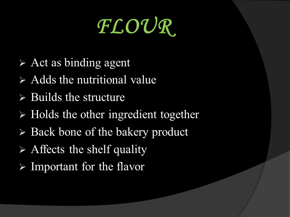 FLOUR Act as binding agent Adds the nutritional value