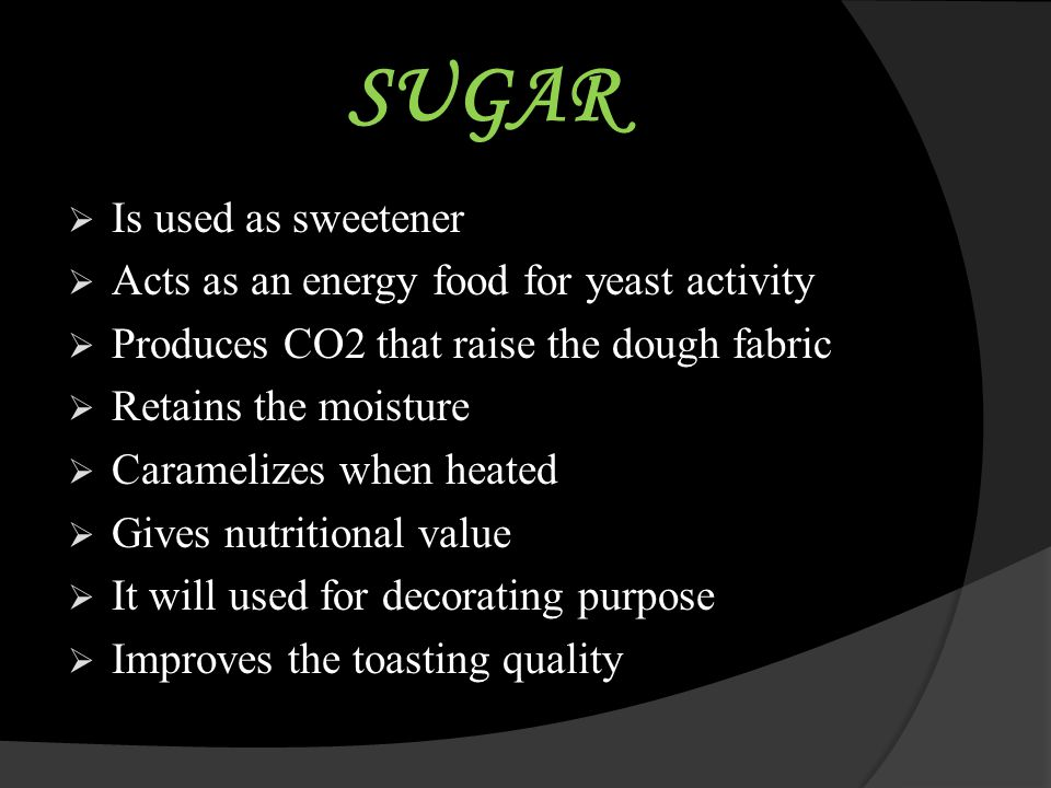 SUGAR Is used as sweetener Acts as an energy food for yeast activity