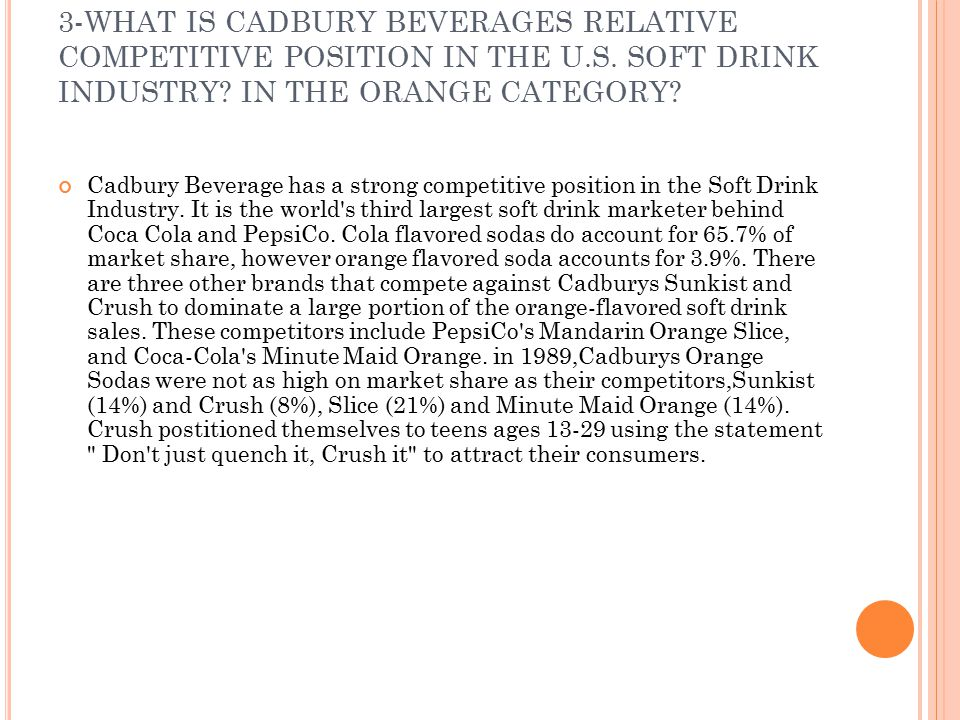 3-WHAT IS CADBURY BEVERAGES RELATIVE COMPETITIVE POSITION IN THE U. S