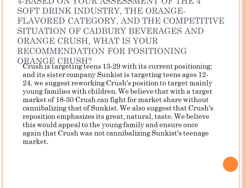 4-BASED ON YOUR ASSESSMENT OF THE 4 SOFT DRINK INDUSTRY, THE ORANGE-FLAVORED CATEGORY, AND THE COMPETITIVE SITUATION OF CADBURY BEVERAGES AND ORANGE CRUSH, WHAT IS YOUR RECOMMENDATION FOR POSITIONING ORANGE CRUSH
