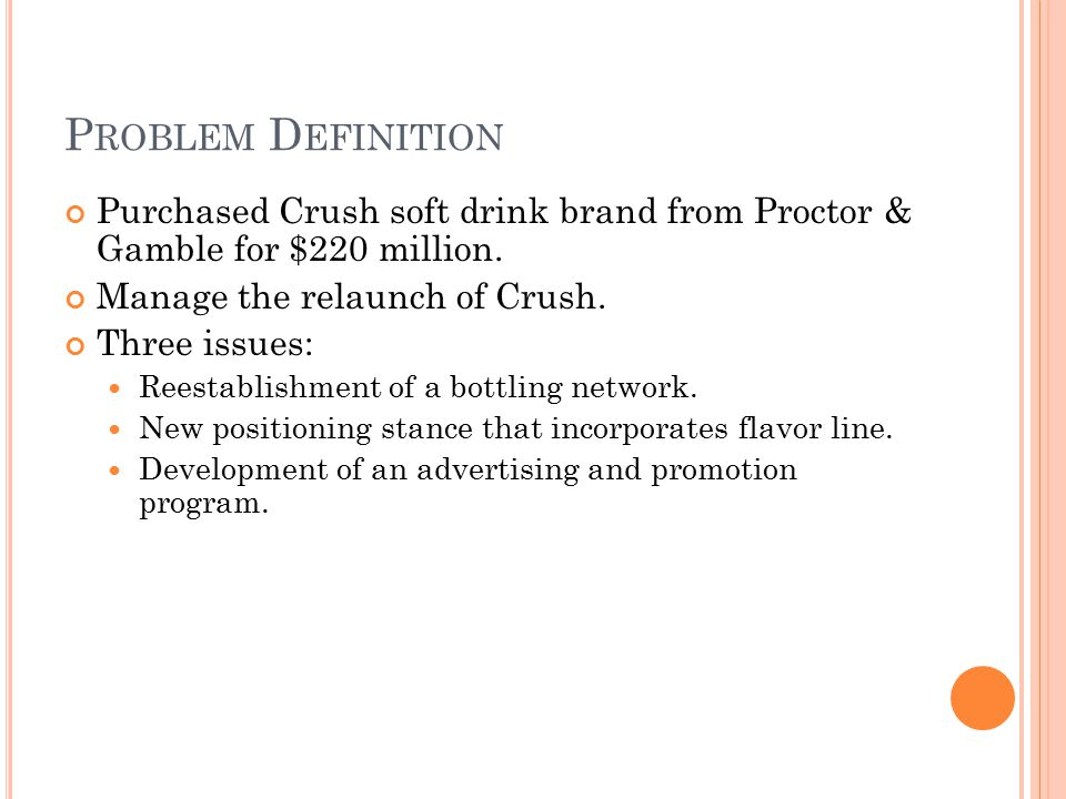 Problem Definition Purchased Crush soft drink brand from Proctor & Gamble for $220 million. Manage the relaunch of Crush.