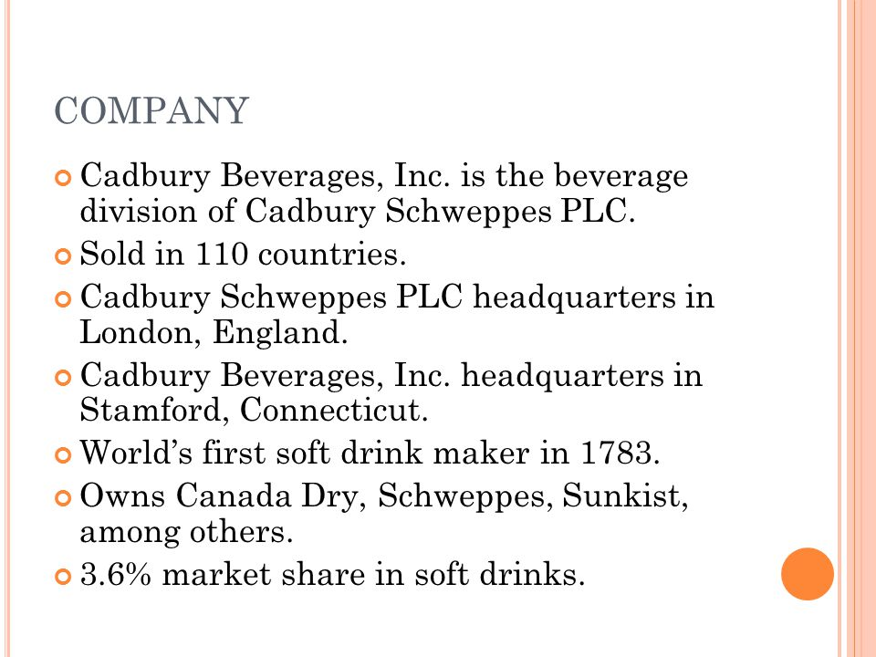 COMPANY Cadbury Beverages, Inc. is the beverage division of Cadbury Schweppes PLC. Sold in 110 countries.