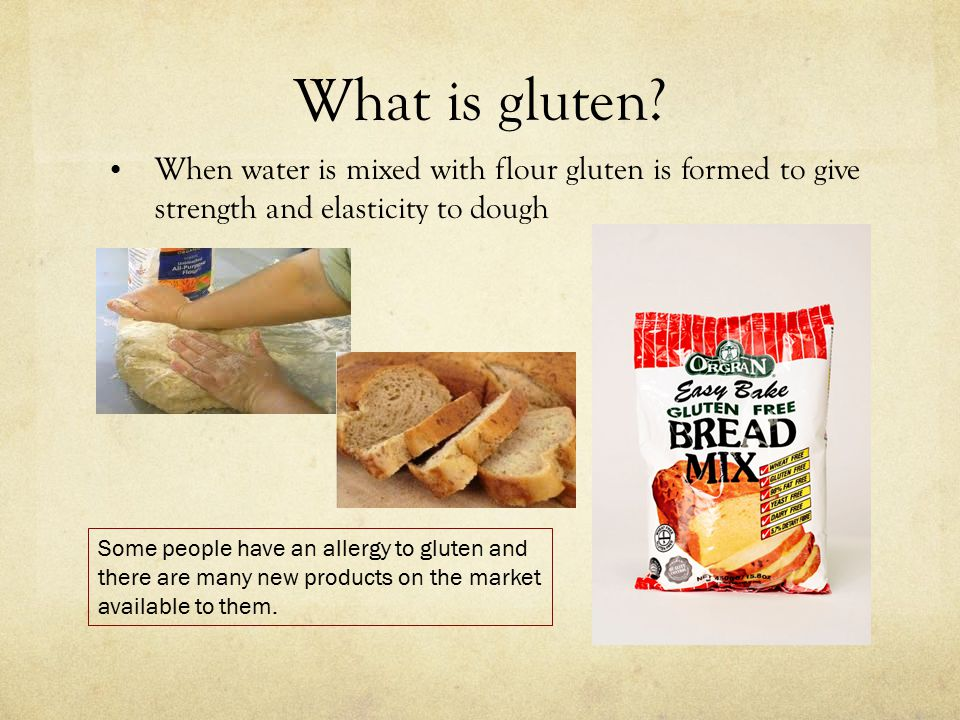What is gluten When water is mixed with flour gluten is formed to give strength and elasticity to dough.