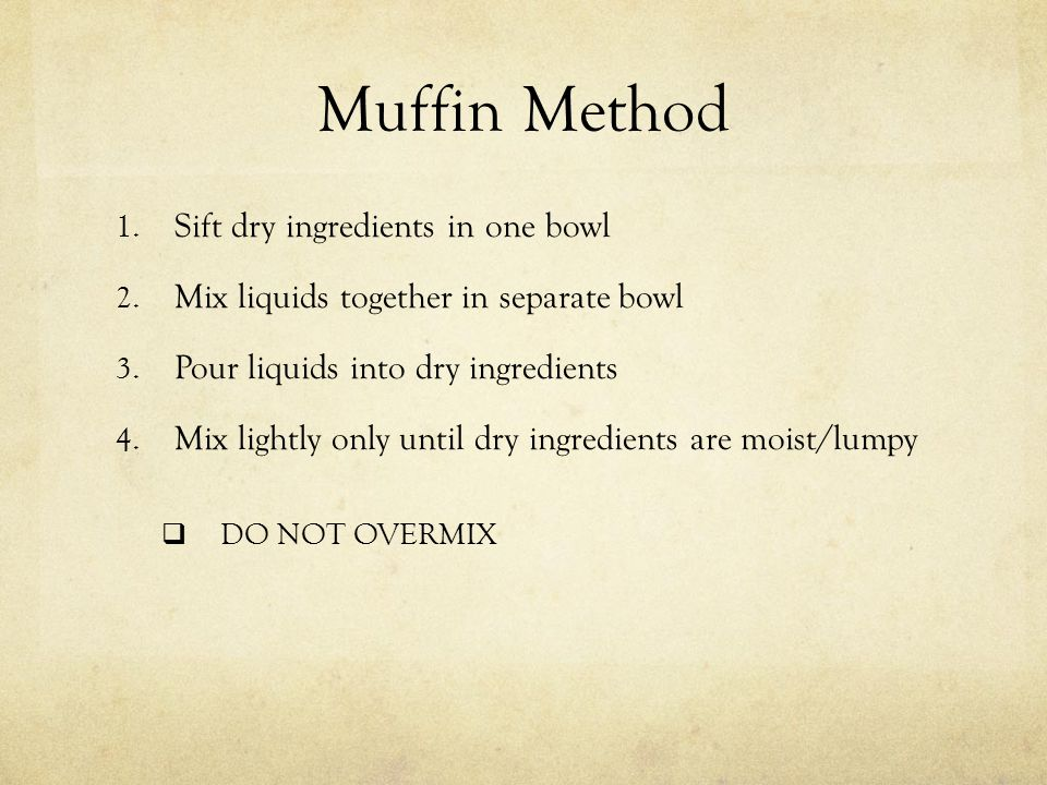 Muffin Method Sift dry ingredients in one bowl