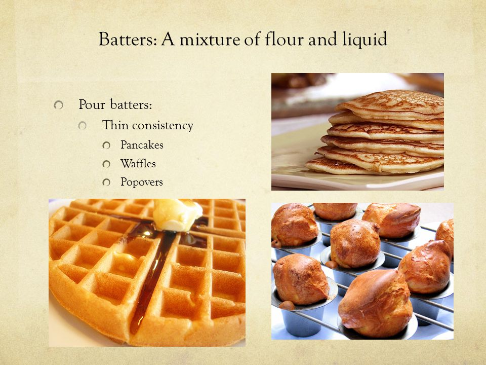 Batters: A mixture of flour and liquid