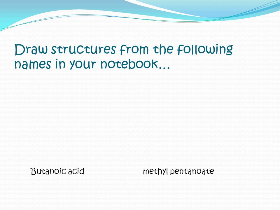 Draw structures from the following names in your notebook…