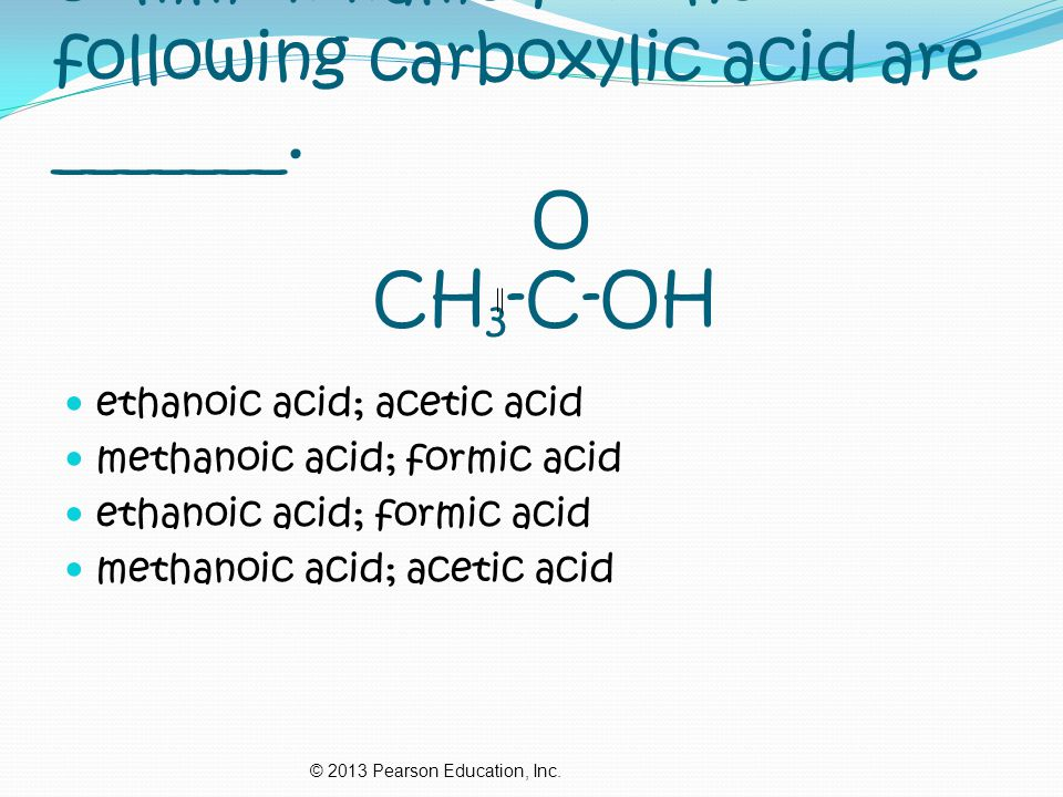 4. The IUPAC name and the common name for the following carboxylic acid are _______. O CH3-C-OH