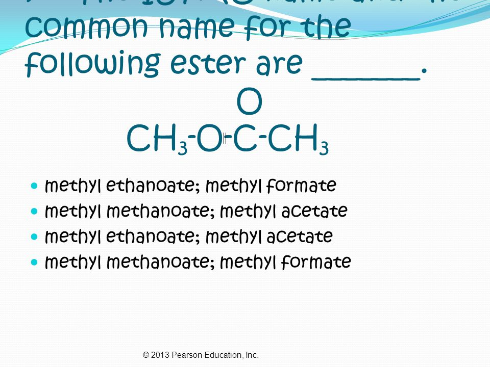 7. The IUPAC name and the common name for the following ester are _______. O CH3-O-C-CH3
