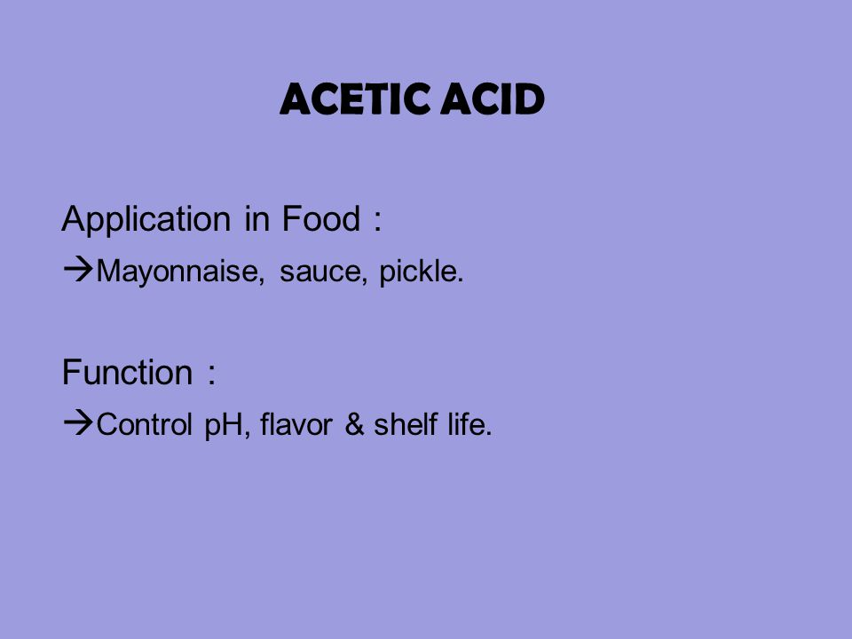 ACETIC ACID Application in Food : Mayonnaise, sauce, pickle.