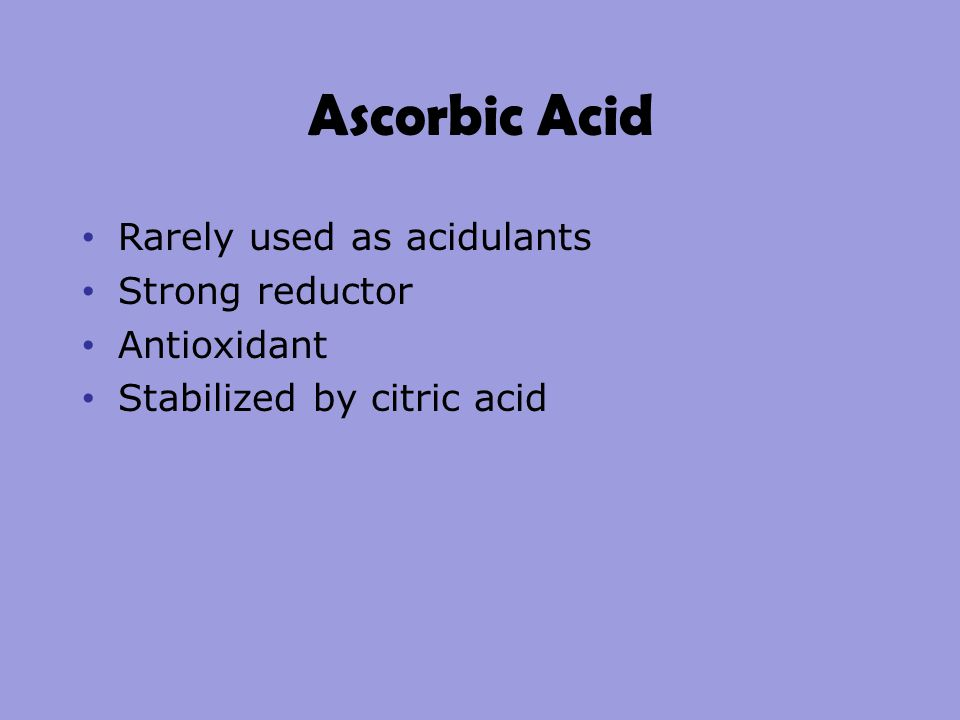 Ascorbic Acid Rarely used as acidulants Strong reductor Antioxidant