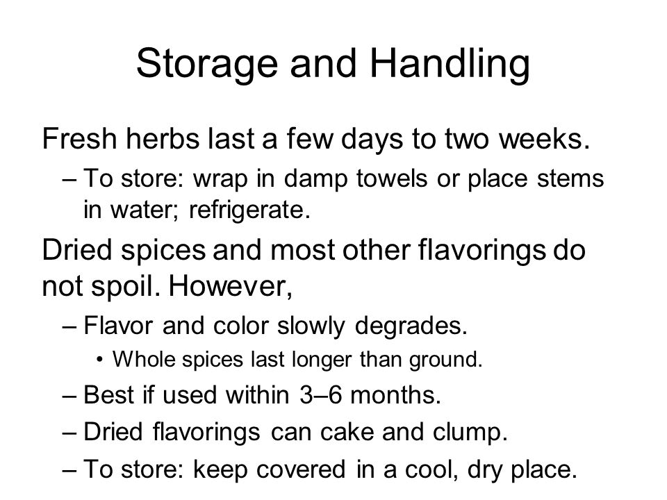 Storage and Handling Fresh herbs last a few days to two weeks.