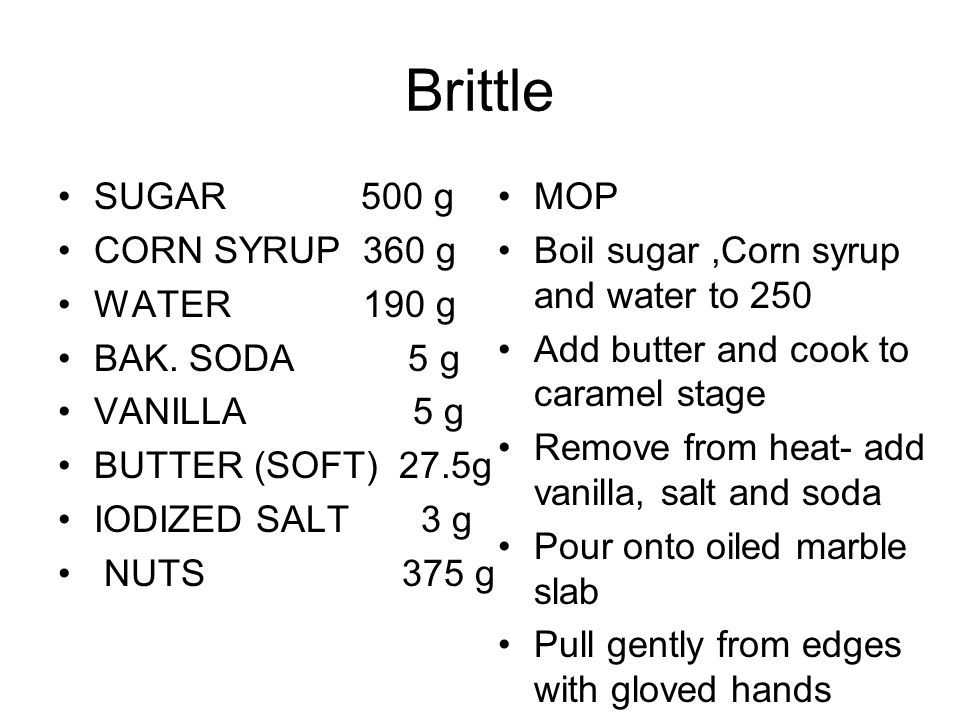 Brittle SUGAR 500 g CORN SYRUP 360 g WATER 190 g BAK. SODA 5 g