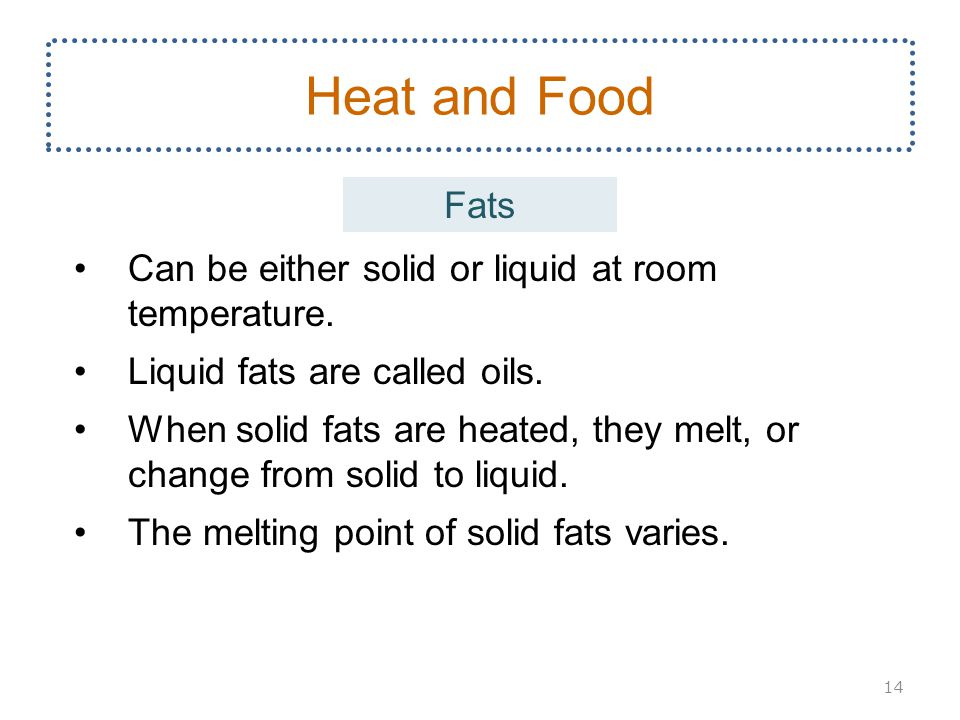 Heat and Food Fats Can be either solid or liquid at room temperature.