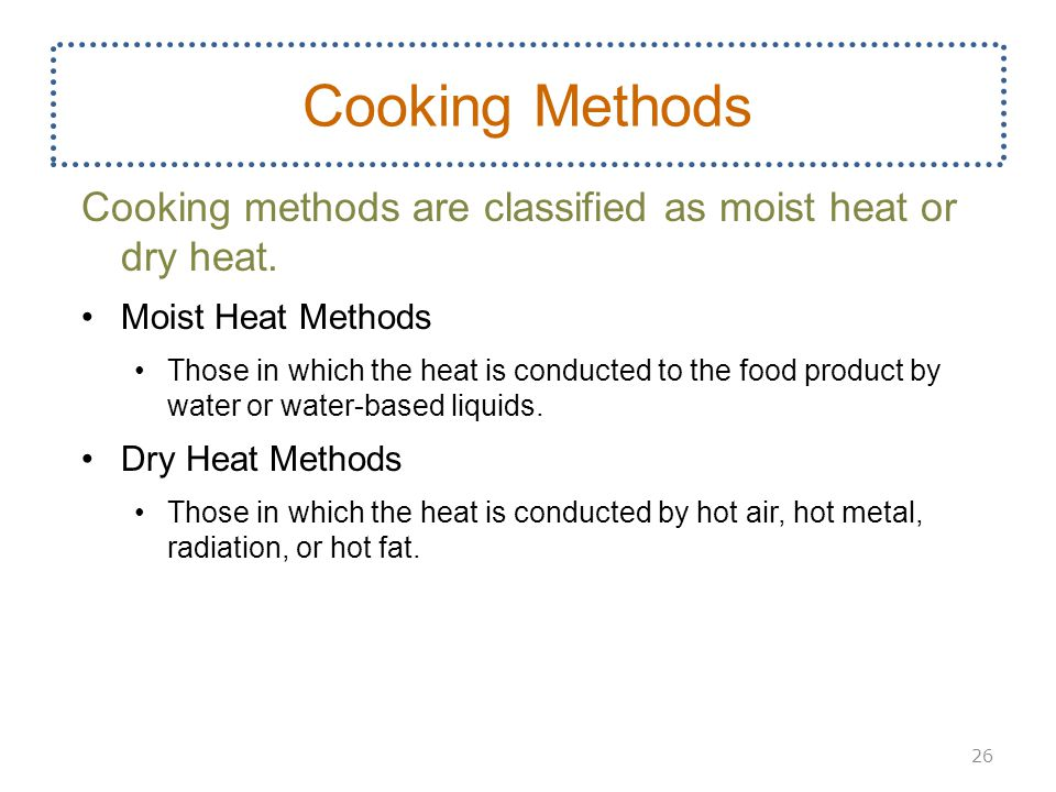 Cooking Methods Cooking methods are classified as moist heat or dry heat. Moist Heat Methods.