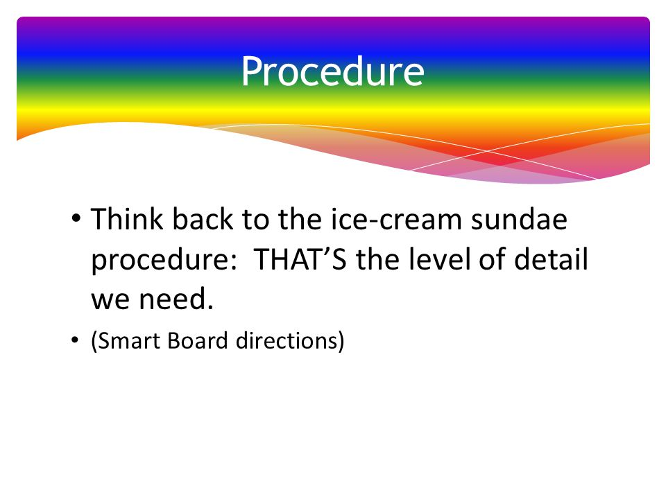 Procedure Think back to the ice-cream sundae procedure: THAT'S the level of detail we need.