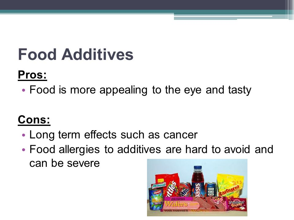 Food Additives Pros: Food is more appealing to the eye and tasty Cons: