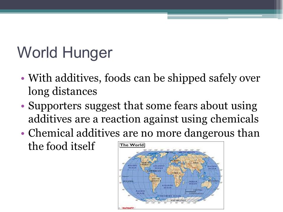 World Hunger With additives, foods can be shipped safely over long distances.