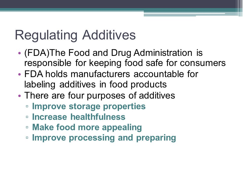 Regulating Additives (FDA)The Food and Drug Administration is responsible for keeping food safe for consumers.