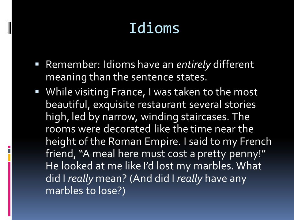 Idioms Remember: Idioms have an entirely different meaning than the sentence states.