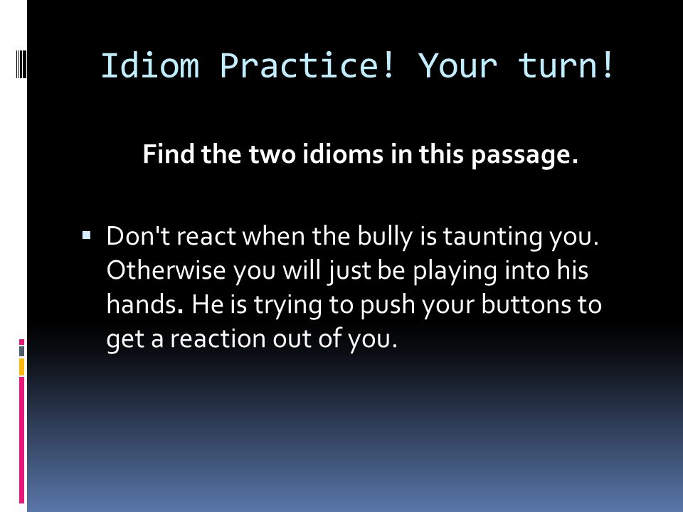 Idiom Practice! Your turn!
