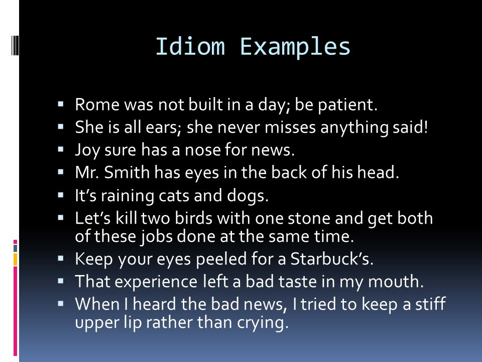 Idiom Examples Rome was not built in a day; be patient.