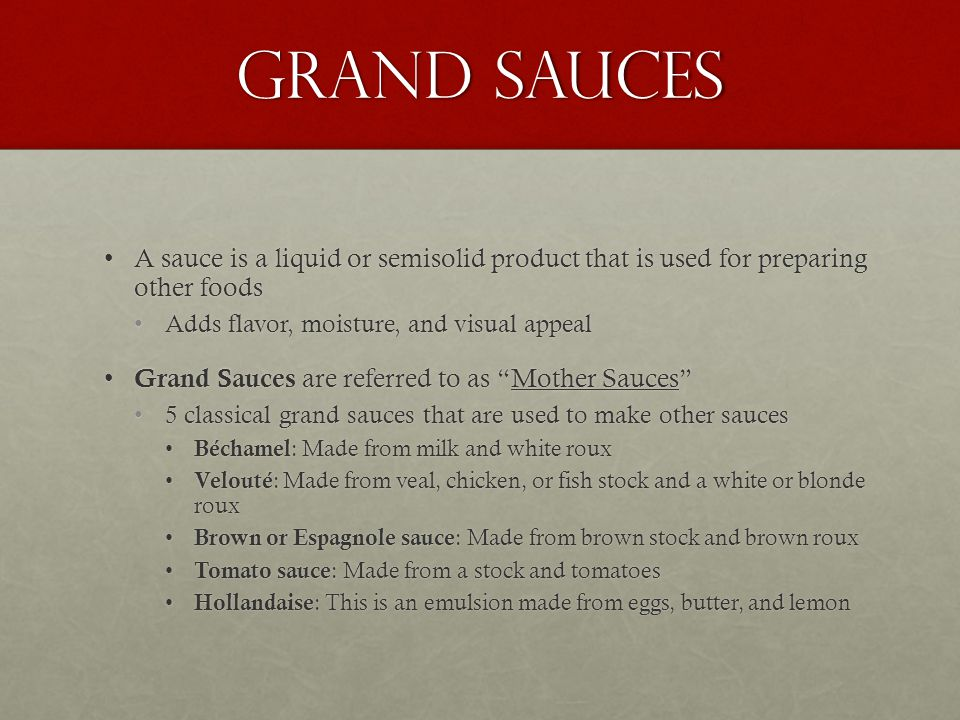 Grand Sauces A sauce is a liquid or semisolid product that is used for preparing other foods. Adds flavor, moisture, and visual appeal.