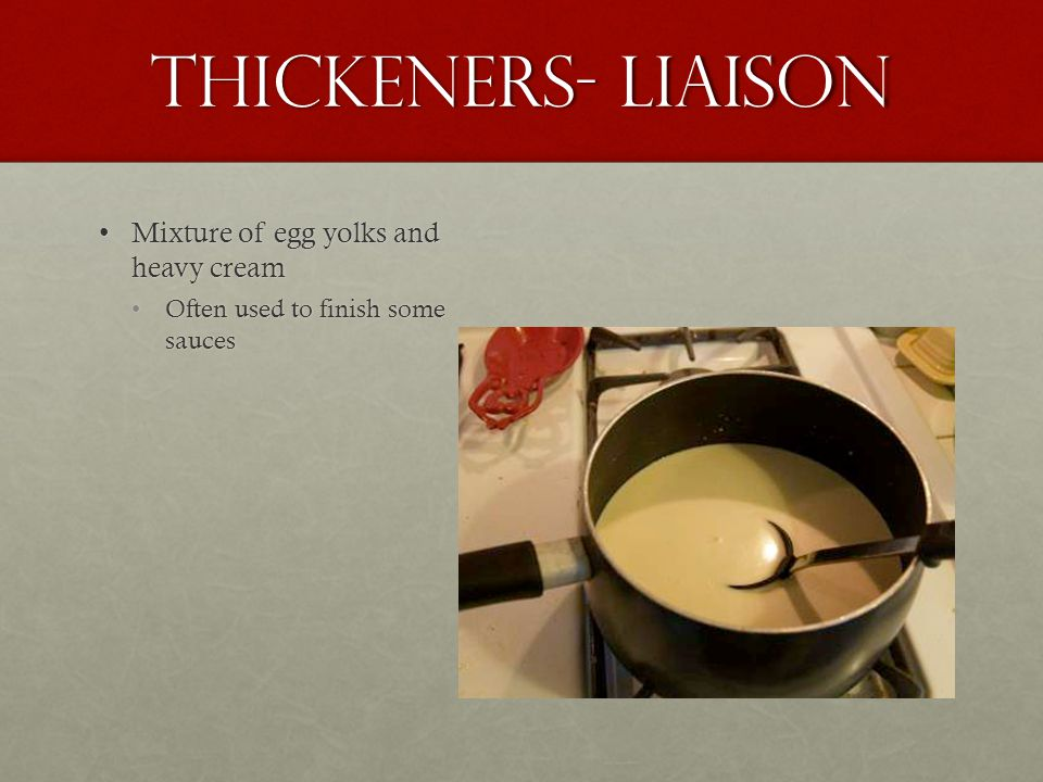 Thickeners- Liaison Mixture of egg yolks and heavy cream