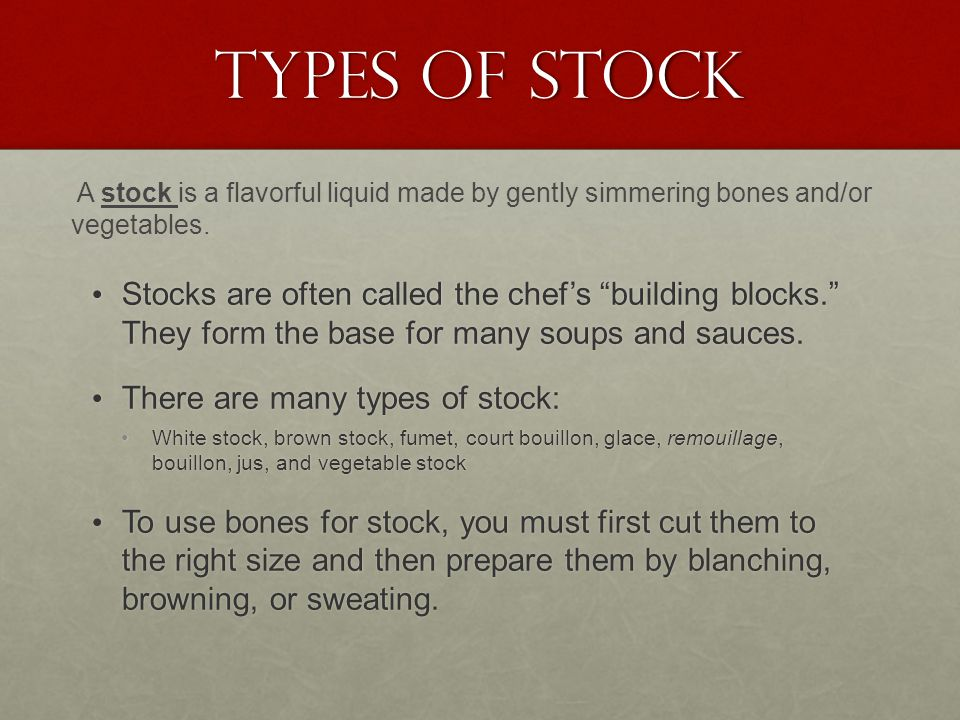Types of Stock A stock is a flavorful liquid made by gently simmering bones and/or vegetables.