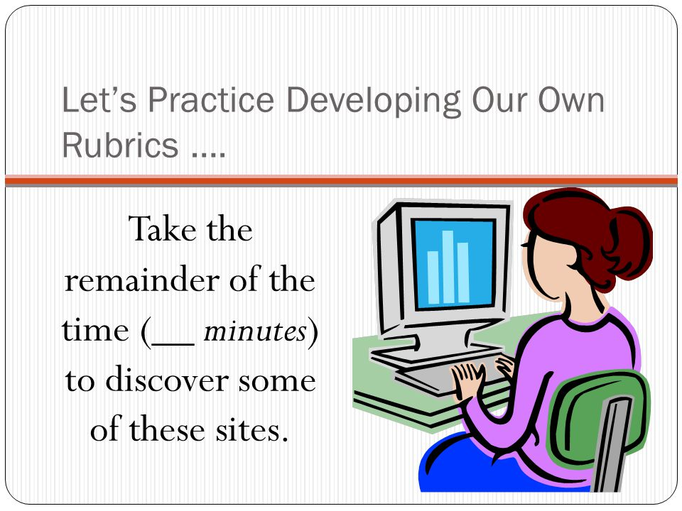 Let's Practice Developing Our Own Rubrics ….