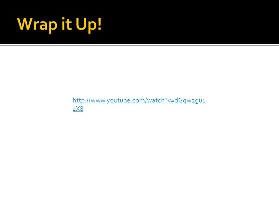 Wrap it Up! http://www.youtube.com/watch v=dGqw2gu1zX8
