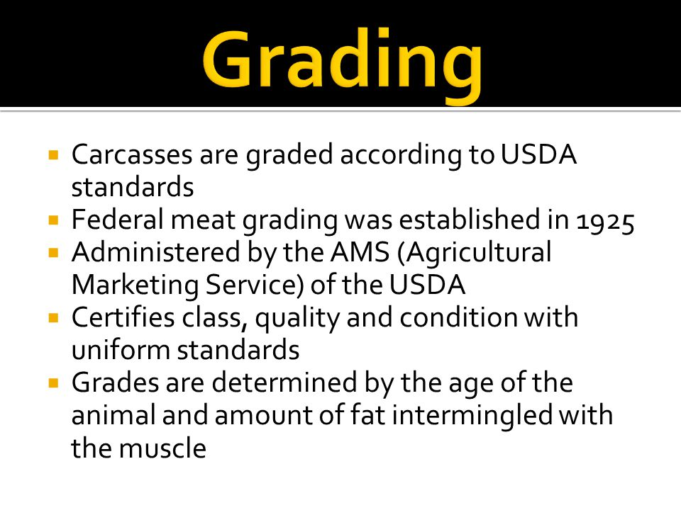 Grading Carcasses are graded according to USDA standards