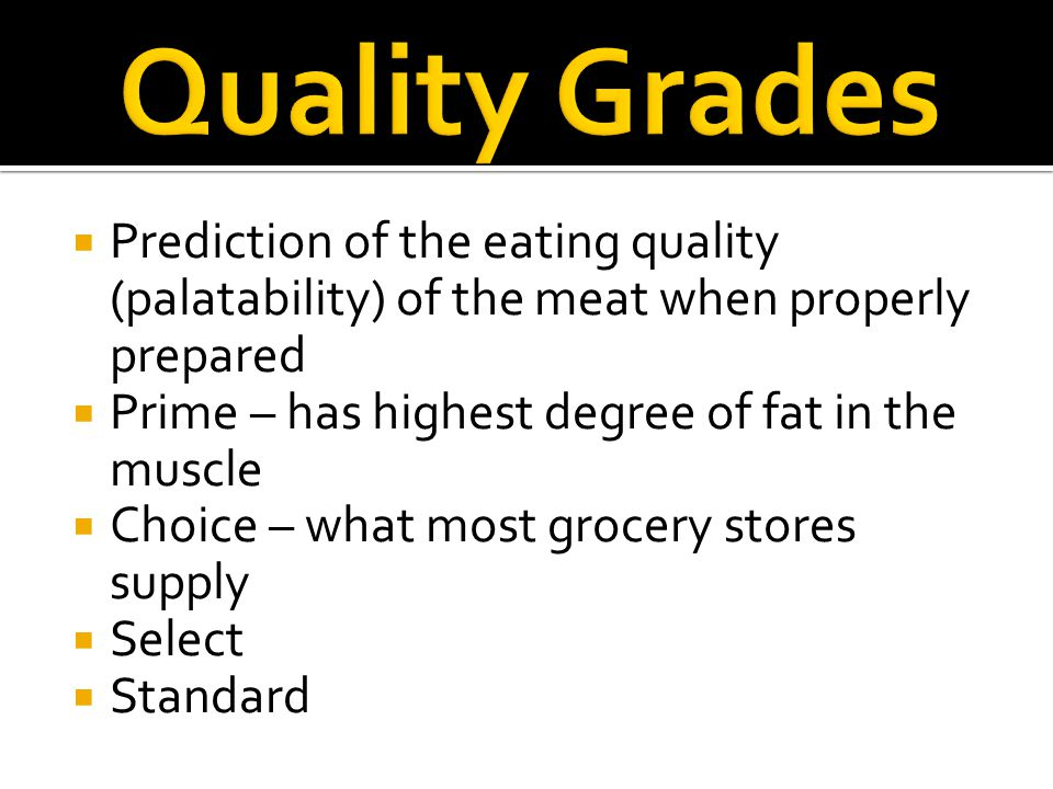 Quality Grades Prediction of the eating quality (palatability) of the meat when properly prepared. Prime – has highest degree of fat in the muscle.