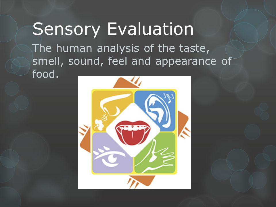 Sensory Evaluation The human analysis of the taste, smell, sound, feel and appearance of food.