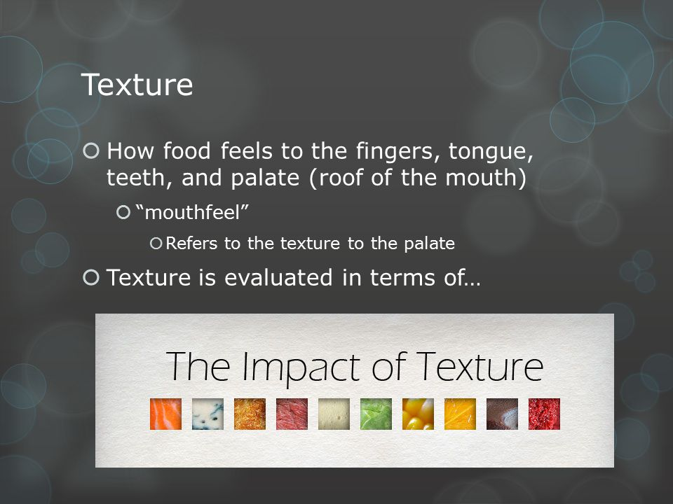 Texture How food feels to the fingers, tongue, teeth, and palate (roof of the mouth) mouthfeel Refers to the texture to the palate.
