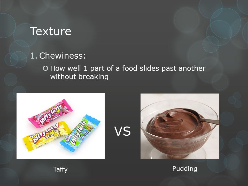 Texture Chewiness: How well 1 part of a food slides past another without breaking VS Taffy Pudding