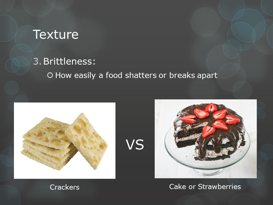 VS Texture Brittleness: How easily a food shatters or breaks apart
