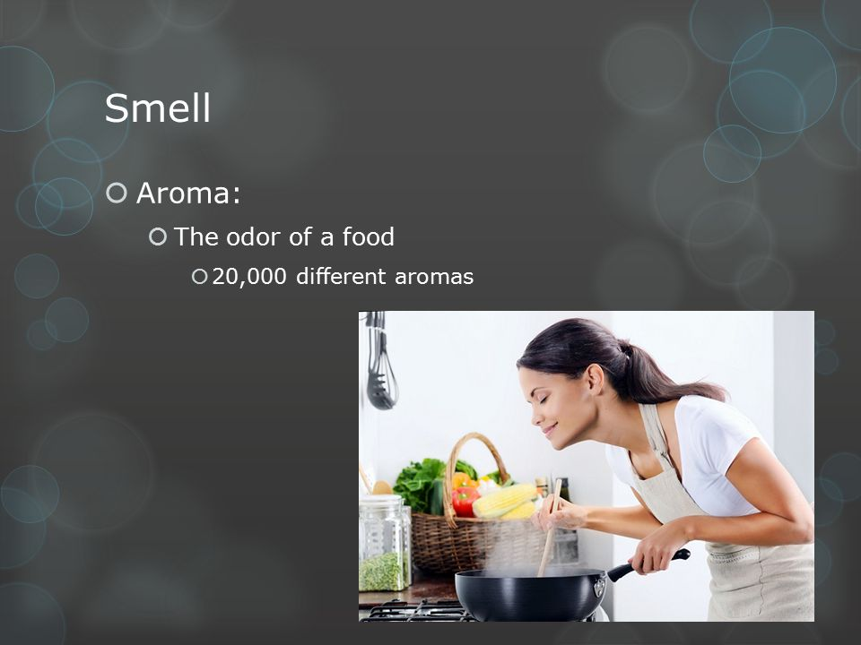 Smell Aroma: The odor of a food 20,000 different aromas