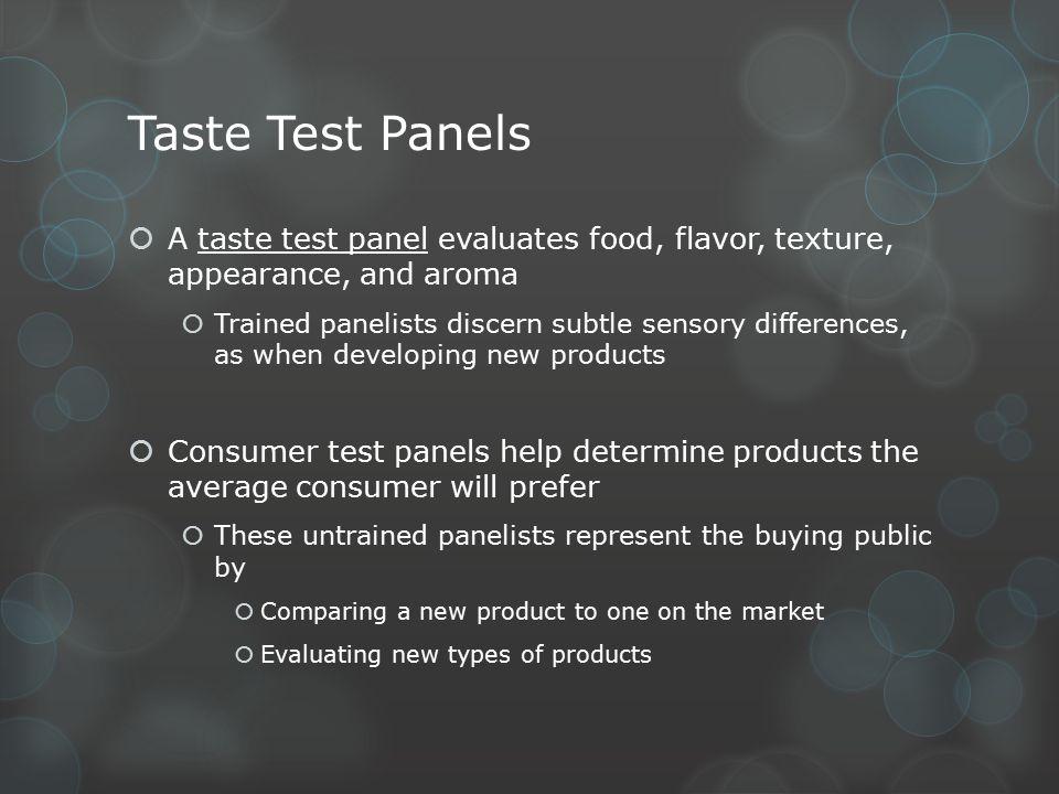 Taste Test Panels A taste test panel evaluates food, flavor, texture, appearance, and aroma.
