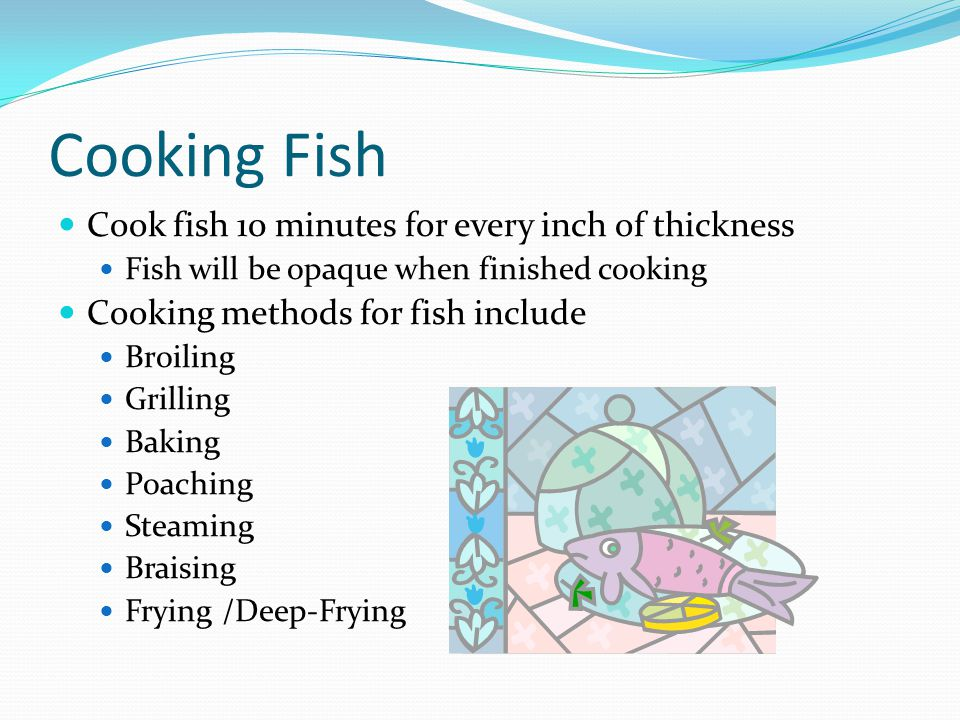 Cooking Fish Cook fish 10 minutes for every inch of thickness