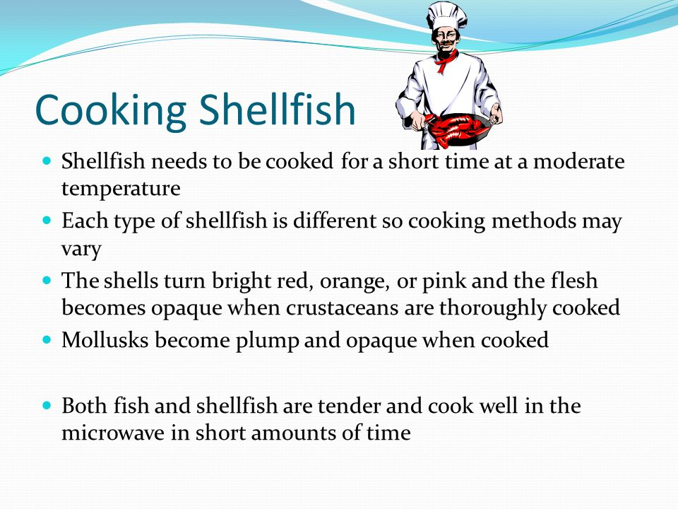 Cooking Shellfish Shellfish needs to be cooked for a short time at a moderate temperature.