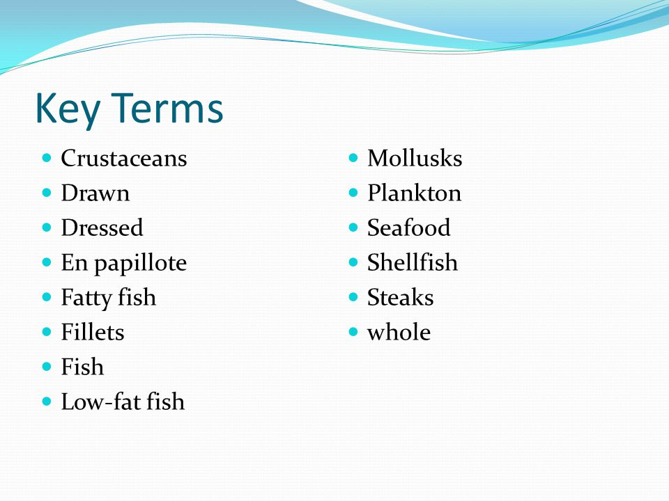 Key Terms Crustaceans Drawn Dressed En papillote Fatty fish Fillets