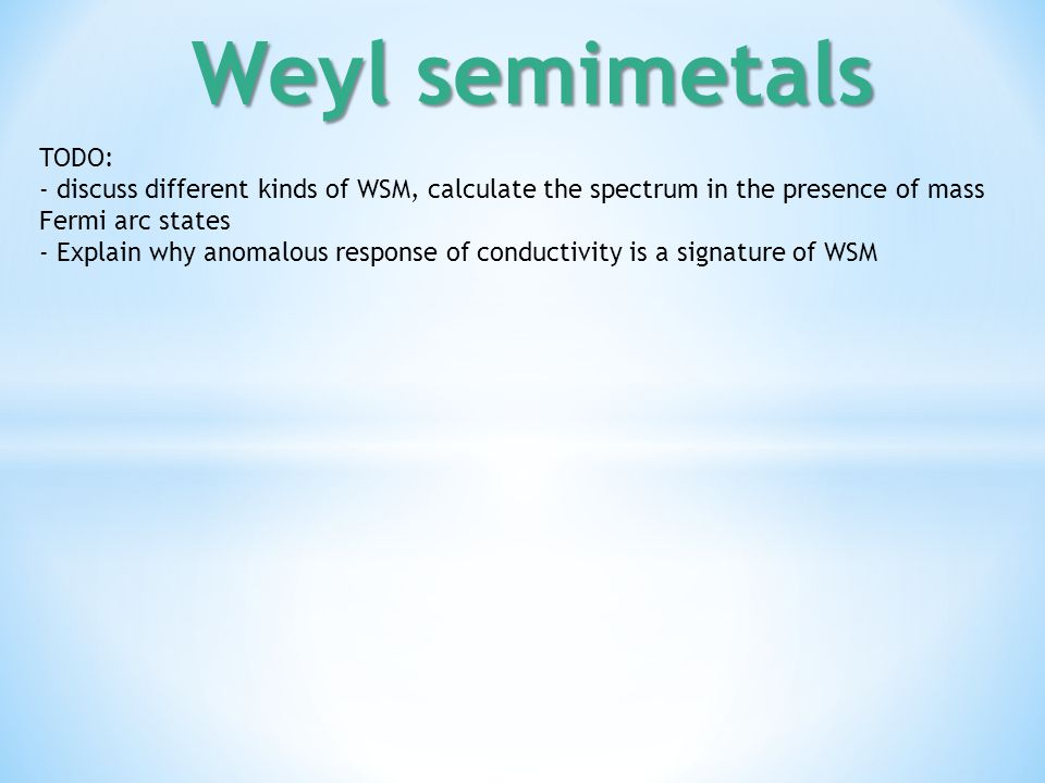 Weyl semimetals TODO: - discuss different kinds of WSM, calculate the spectrum in the presence of mass.